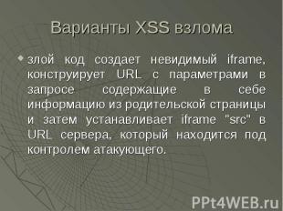 Варианты XSS взлома злой код создает невидимый iframe, конструирует URL с параме