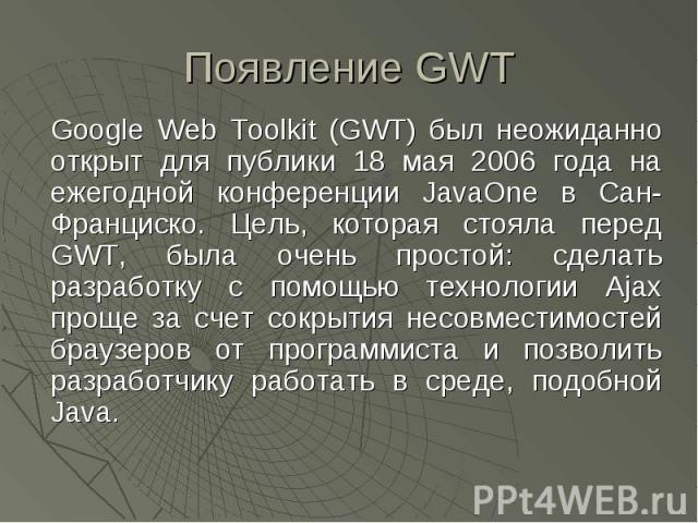 Появление GWT Google Web Toolkit (GWT) был неожиданно открыт для публики 18 мая 2006 года на ежегодной конференции JavaOne в Сан-Франциско. Цель, которая стояла перед GWT, была очень простой: сделать разработку с помощью технологии Ajax проще за сче…