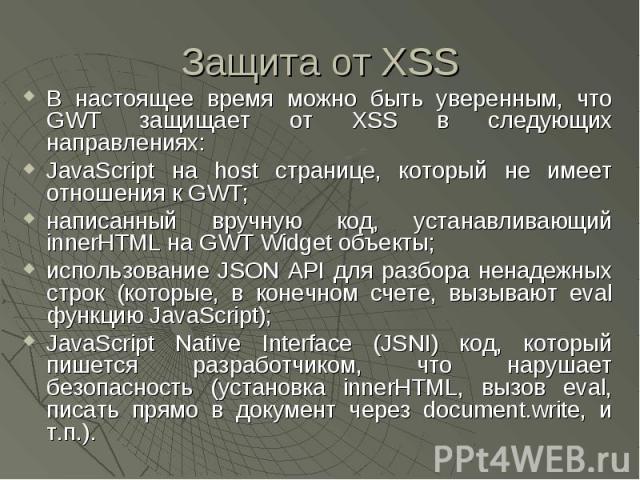 Защита от XSS В настоящее время можно быть уверенным, что GWT защищает от XSS в следующих направлениях: JavaScript на host странице, который не имеет отношения к GWT; написанный вручную код, устанавливающий innerHTML на GWT Widget объекты; использов…