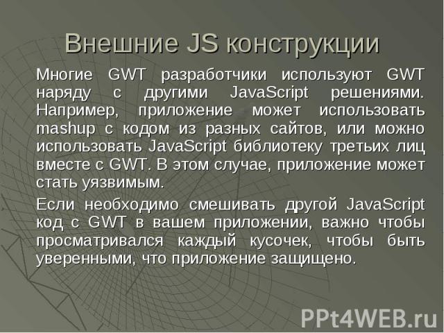 Внешние JS конструкции Многие GWT разработчики используют GWT наряду с другими JavaScript решениями. Например, приложение может использовать mashup с кодом из разных сайтов, или можно использовать JavaScript библиотеку третьих лиц вместе с GWT. В эт…