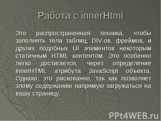 Работа с innerHtml Это распространенная техника, чтобы заполнять тела таблиц, DIV-ов, фреймов, и других подобных UI элементов некоторым статичным HTML контентом. Это особенно легко достигается, через определение innerHTML атрибута JavaScript объекта…