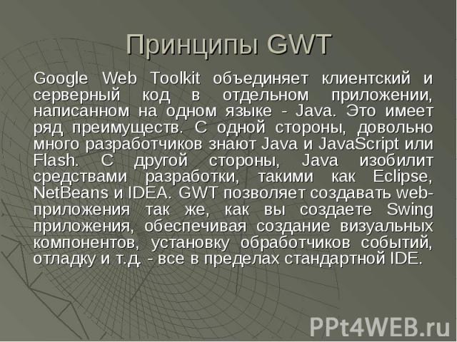 Принципы GWT Google Web Toolkit объединяет клиентский и серверный код в отдельном приложении, написанном на одном языке - Java. Это имеет ряд преимуществ. С одной стороны, довольно много разработчиков знают Java и JavaScript или Flash. С другой стор…