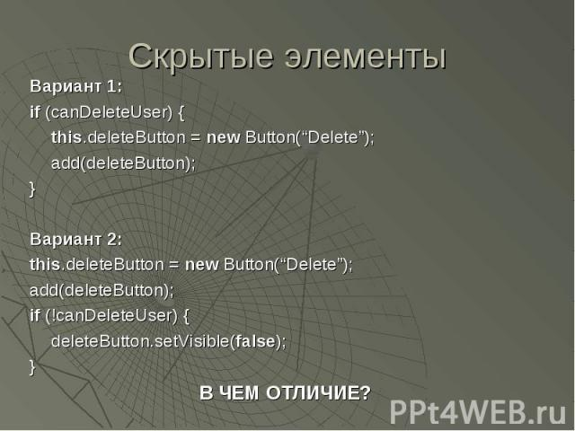 "Скрытые элементы Вариант 1: if (canDeleteUser) { this.deleteButton = new Button(""Delete""); add(deleteButton); } Вариант 2: this.deleteButton = new Button(""Delete""); add(deleteButton); if (!canDeleteUser) { deleteButton.setVisible(false); } В ЧЕМ ОТЛИЧИЕ?"