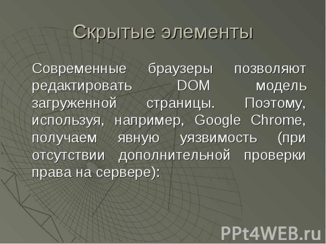 Скрытые элементы Современные браузеры позволяют редактировать DOM модель загруженной страницы. Поэтому, используя, например, Google Chrome, получаем явную уязвимость (при отсутствии дополнительной проверки права на сервере):