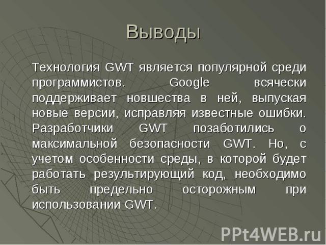 Выводы Технология GWT является популярной среди программистов. Google всячески поддерживает новшества в ней, выпуская новые версии, исправляя известные ошибки. Разработчики GWT позаботились о максимальной безопасности GWT. Но, с учетом особенности с…