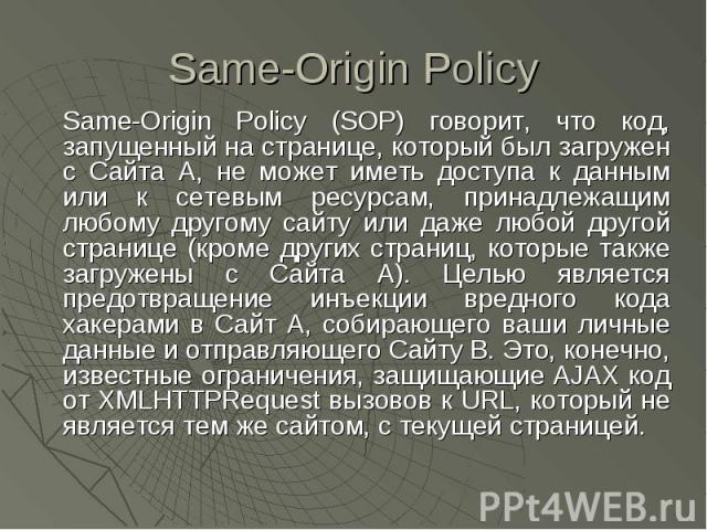 Same-Origin Policy Same-Origin Policy (SOP) говорит, что код, запущенный на странице, который был загружен с Сайта А, не может иметь доступа к данным или к сетевым ресурсам, принадлежащим любому другому сайту или даже любой другой странице (кроме др…