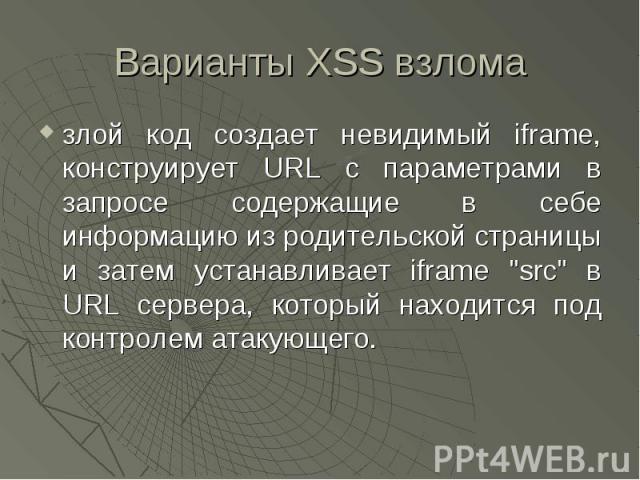 Варианты XSS взлома злой код создает невидимый iframe, конструирует URL с параметрами в запросе содержащие в себе информацию из родительской страницы и затем устанавливает iframe \