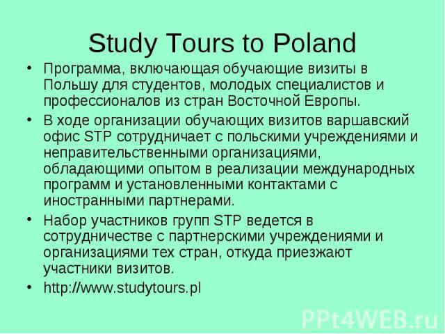 Study Tours to Poland Программа, включающая обучающие визиты в Польшу для студентов, молодых специалистов и профессионалов из стран Восточной Европы. В ходе организации обучающих визитов варшавский офис STP сотрудничает с польскими учреждениями и не…