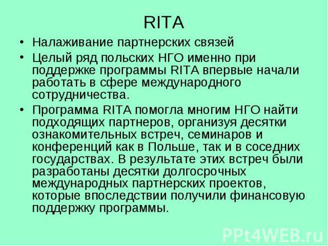 RITA Налаживание партнерских связей Целый ряд польских НГО именно при поддержке программы RITA впервые начали работать в сфере международного сотрудничества. Программа RITA помогла многим НГО найти подходящих партнеров, организуя десятки ознакомител…