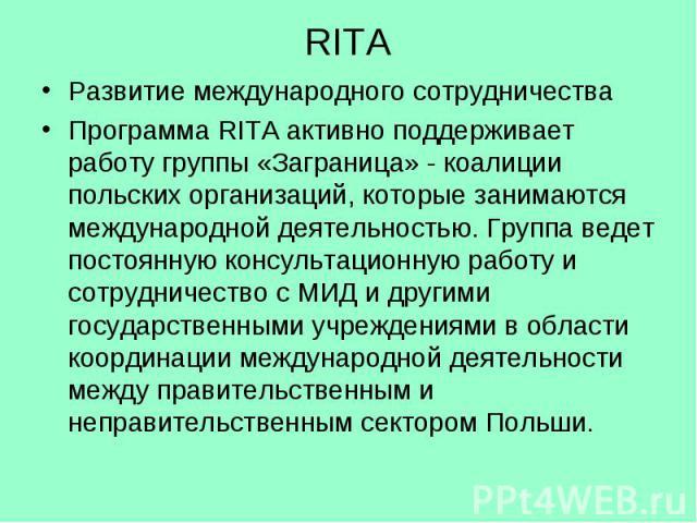 RITA Развитие международного сотрудничества Программа RITA активно поддерживает работу группы «Заграница» - коалиции польских организаций, которые занимаются международной деятельностью. Группа ведет постоянную консультационную работу и сотрудничест…