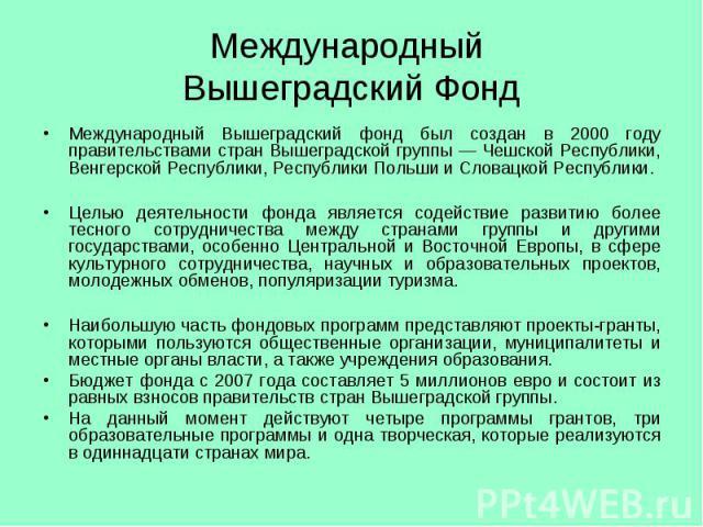 Международный Вышеградский Фонд Международный Вышеградский фонд был создан в 2000 году правительствами стран Вышеградской группы — Чешской Республики, Венгерской Республики, Республики Польши и Словацкой Республики. Целью деятельности фонда является…