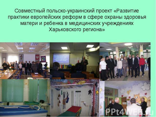 Совместный польско-украинский проект «Развитие практики европейских реформ в сфере охраны здоровья матери и ребенка в медицинских учреждениях Харьковского региона»