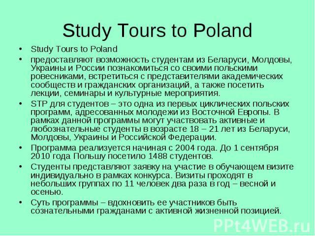 Study Tours to Poland Study Tours to Poland предоставляют возможность студентам из Беларуси, Молдовы, Украины и России познакомиться со своими польскими ровесниками, встретиться с представителями академических сообществ и гражданских организаций, а …