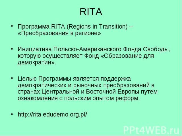 RITA Программа RITA (Regions in Transition) – «Преобразования в регионе» Инициатива Польско-Американского Фонда Свободы, которую осуществляет Фонд «Образование для демократии». Целью Программы является поддержка демократических и рыночных преобразов…