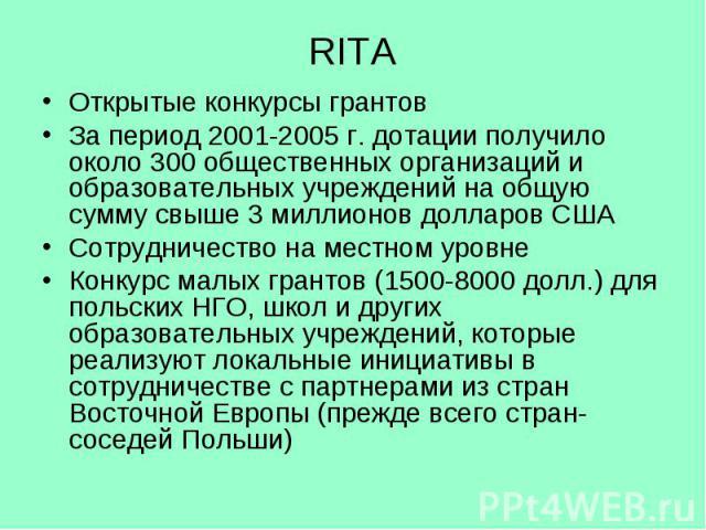 RITA Открытые конкурсы грантов За период 2001-2005 г. дотации получило около 300 общественных организаций и образовательных учреждений на общую сумму свыше 3 миллионов долларов США Сотрудничество на местном уровне Конкурс малых грантов (1500-8000 до…