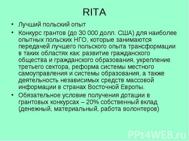 RITA Лучший польский опыт Конкурс грантов (до 30 000 долл. США) для наиболее опытных польских НГО, которые занимаются передачей лучшего польского опыта трансформации в таких областях как: развитие гражданского общества и гражданского образования, ук…