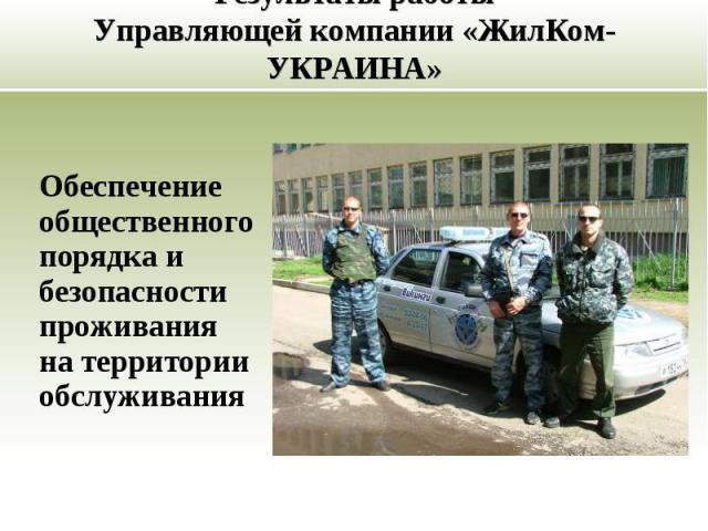 Обеспечение общественного порядка и безопасности проживания на территории обслуживания Результаты работы Управляющей компании «ЖилКом-УКРАИНА»