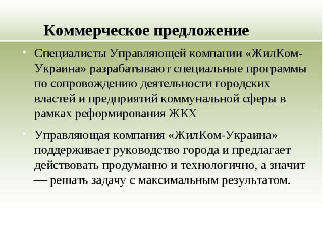 Коммерческое предложение Специалисты Управляющей компании «ЖилКом-Украина» разрабатывают специальные программы по сопровождению деятельности городских властей и предприятий коммунальной сферы в рамках реформирования ЖКХ Управляющая компания «ЖилКом-…