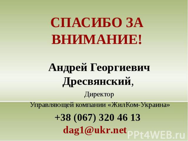 СПАСИБО ЗА ВНИМАНИЕ! Андрей Георгиевич Дресвянский, Директор Управляющей компании «ЖилКом-Украина» +38 (067) 320 46 13dag1@ukr.net