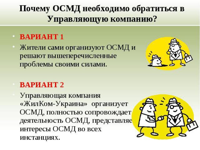 Почему ОСМД необходимо обратиться в Управляющую компанию? ВАРИАНТ 1 Жители сами организуют ОСМД и решают вышеперечисленные проблемы своими силами. ВАРИАНТ 2 Управляющая компания «ЖилКом-Украина» организует ОСМД, полностью сопровождает деятельность О…
