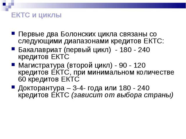 ЕКТС и циклы Первые два Болонских цикла связаны со следующими диапазонами кредитов ЕКТС: Бакалавриат (первый цикл) - 180 - 240 кредитов ЕКТС Магистратура (второй цикл) - 90 - 120 кредитов ЕКТС, при минимальном количестве 60 кредитов ЕКТС Докторантур…