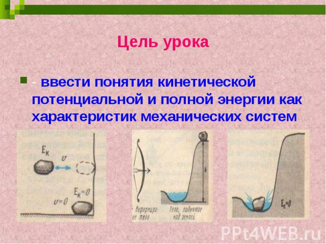 Цель урока- ввести понятия кинетической потенциальной и полной энергии как характеристик механических систем