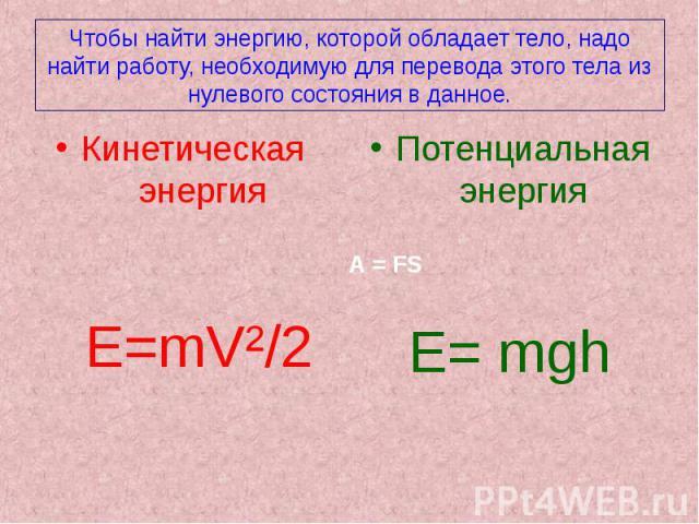 Чтобы найти энергию, которой обладает тело, надо найти работу, необходимую для перевода этого тела из нулевого состояния в данное.Кинетическая энергия E=mV²/2