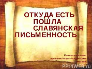 ОТКУДА ЕСТЬ ПОШЛА СЛАВЯНСКАЯ ПИСЬМЕННОСТЬ Книжная выставка справочно-энциклопеди