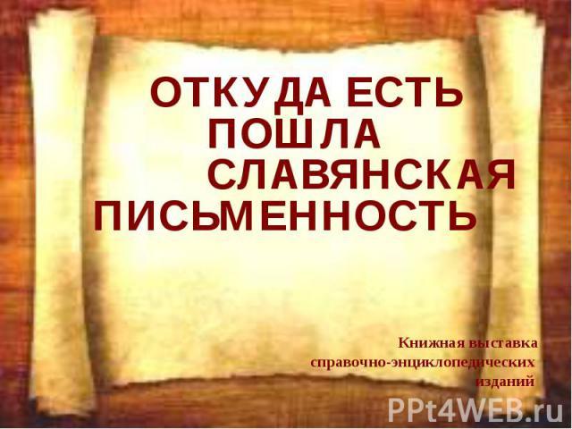 ОТКУДА ЕСТЬ ПОШЛА СЛАВЯНСКАЯ ПИСЬМЕННОСТЬ Книжная выставка справочно-энциклопедических изданий