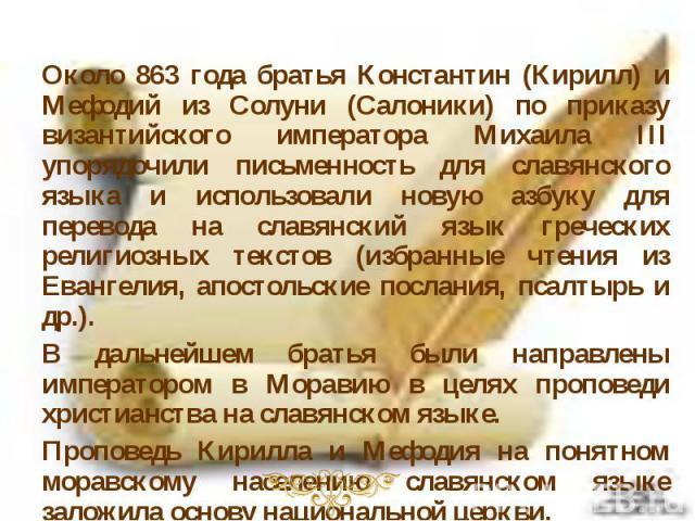 Около 863 года братья Константин (Кирилл) и Мефодий из Солуни (Салоники) по приказу византийского императора Михаила ІІІ упорядочили письменность для славянского языка и использовали новую азбуку для перевода на славянский язык греческих религиозных…