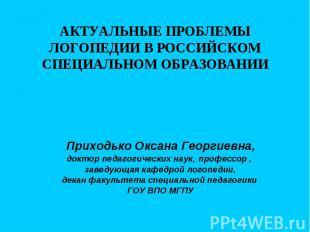 АКТУАЛЬНЫЕ ПРОБЛЕМЫ ЛОГОПЕДИИ В РОССИЙСКОМ СПЕЦИАЛЬНОМ ОБРАЗОВАНИИ Приходько Окс
