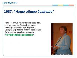 """* 1987: """"Наше общее будущее"""" Комиссия ООН по экологии и развитию, под лидерством"""
