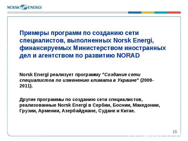 """* Примеры программ по созданию сети специалистов, выполненных Norsk Energi, финансируемых Министерством иностранных дел и агентством по развитию NORAD Norsk Energi реализует программу """"Создание сети специалистов по изменению климата в Украине"""" (2009…"""