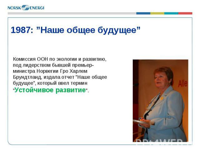 """* 1987: """"Наше общее будущее"""" Комиссия ООН по экологии и развитию, под лидерством бывшей премьер-министра Норвегии Гро Харлем Брундтланд, издала отчет """"Наше общее будущее"""", который ввел термин """"Устойчивое развитие""""."""