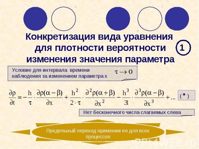 Условие для интервала времени наблюдения за изменением параметра х Предельный переход применим не для всех процессов 1 Нет бесконечного числа слагаемых слева ( * ) Конкретизация вида уравнения для плотности вероятности изменения значения параметра