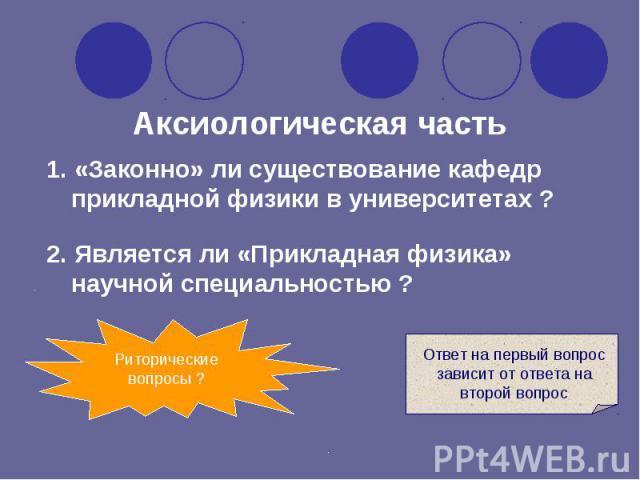 1. «Законно» ли существование кафедр прикладной физики в университетах ? Аксиологическая часть Риторические вопросы ? Ответ на первый вопрос зависит от ответа на второй вопрос 2. Является ли «Прикладная физика» научной специальностью ?