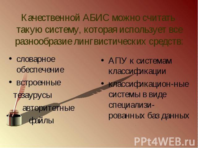 Качественной АБИС можно считать такую систему, которая использует все разнообразие лингвистических средств:словарное обеспечениевстроенные тезаурусы авторитетные файлы