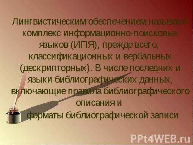 Лингвистическим обеспечением называют комплекс информационно-поисковых языков (ИПЯ), прежде всего, классификационных и вербальных (дескрипторных). В числе последних и языки библиографических данных, включающие правила библиографического описан…