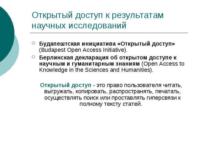Открытый доступ к результатам научных исследований Будапештская инициатива «Открытый доступ» (Budapest Open Access Initiative). Берлинская декларация об открытом доступе к научным и гуманитарным знаниям (Open Access to Knowledge in the Sciences and …