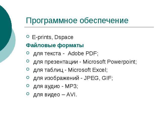 Программное обеспечение E-prints, Dspace Файловые форматы для текста - Adobe PDF; для презентации - Microsoft Powerpoint; для таблиц - Microsoft Excel; для изображений - JPEG, GIF; для аудио - MP3; для видео – AVI.