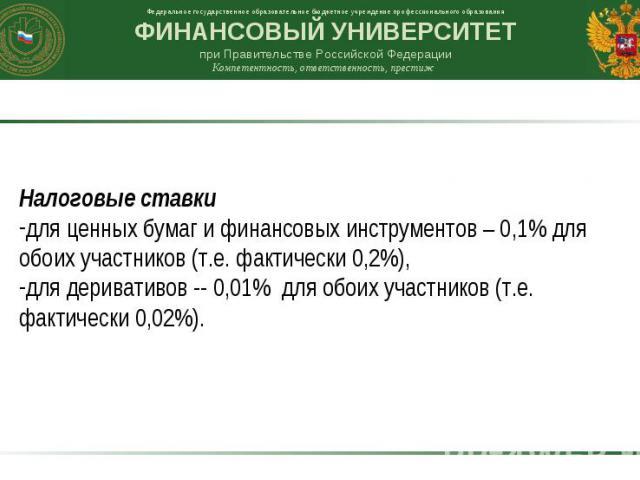 Налоговые ставки для ценных бумаг и финансовых инструментов – 0,1% для обоих участников (т.е. фактически 0,2%), для деривативов -- 0,01% для обоих участников (т.е. фактически 0,02%).