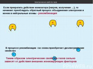 Электрические свойств газов Если прекратить действие ионизатора (нагрев, излучен