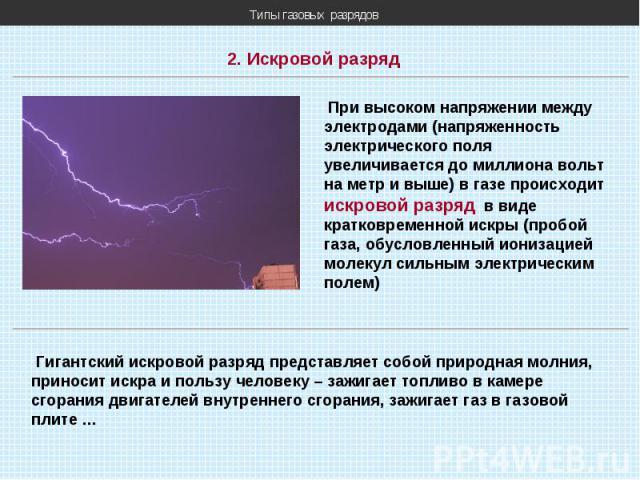 Типы газовых разрядов 2. Искровой разряд При высоком напряжении между электродами (напряженность электрического поля увеличивается до миллиона вольт на метр и выше) в газе происходит искровой разряд в виде кратковременной искры (пробой газа, обуслов…