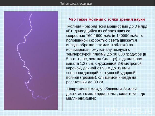 Типы газовых разрядов Что такое молния с точки зрения науки Молния - разряд тока мощностью до 3 млрд кВт, движущийся из облака вниз со скоростью 160-1600 км/с (и 140000 км/с - с половинной скоростью света движется иногда обратно с земли в облака) по…