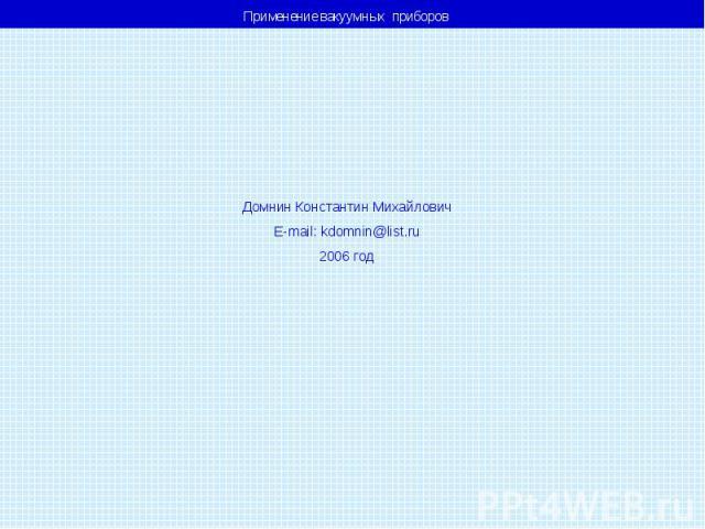 Применение вакуумных приборов Домнин Константин Михайлович E-mail: kdomnin@list.ru 2006 год