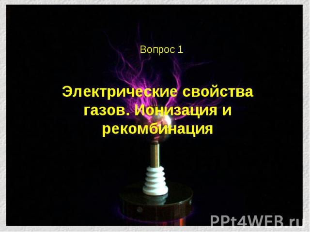 Электрические свойства газов. Ионизация и рекомбинация Вопрос 1
