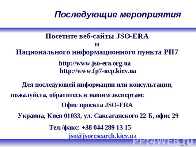 Посетите веб-сайты JSO-ERA и Национального информационного пункта РП7 http://www.jso-era.org.ua http://www.fp7-ncp.kiev.ua Для последующей информации или консультации, пожалуйста, обратитесь к нашим экспертам: Офис проекта JSO-ERA Украина, Kиев 0103…
