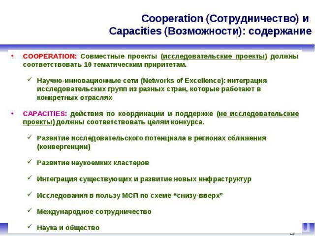 Cooperation (Сотрудничество) и Capacities (Возможности): содержание COOPERATION: Совместные проекты (исследовательские проекты) должны соответствовать 10 тематическим приритетам. Научно-инновационные сети (Networks of Excellence): интеграция исследо…