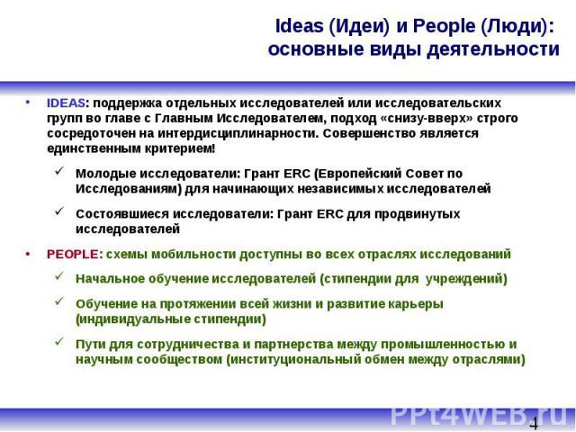 Ideas (Идеи) и People (Люди): основные виды деятельности IDEAS: поддержка отдельных исследователей или исследовательских групп во главе с Главным Исследователем, подход «снизу-вверх» строго сосредоточен на интердисциплинарности. Совершенство являетс…