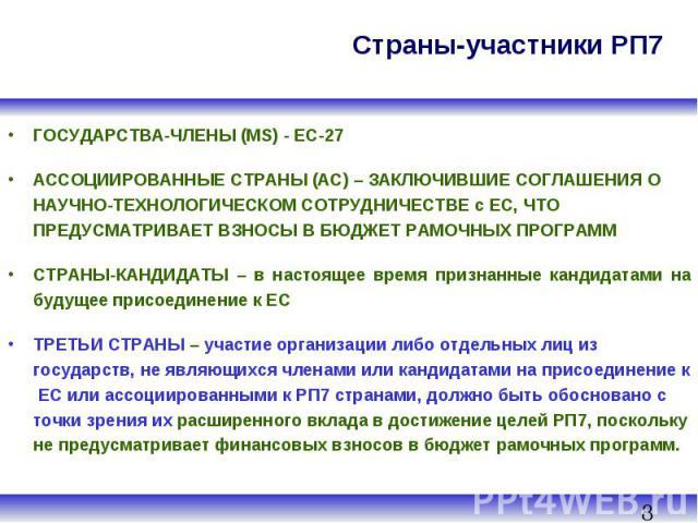 Страны-участники РП7 ГОСУДАРСТВА-ЧЛЕНЫ (MS) - ЕС-27 АССОЦИИРОВАННЫЕ СТРАНЫ (AC) – ЗАКЛЮЧИВШИЕ СОГЛАШЕНИЯ О НАУЧНО-ТЕХНОЛОГИЧЕСКОМ СОТРУДНИЧЕСТВЕ с ЕС, ЧТО ПРЕДУСМАТРИВАЕТ ВЗНОСЫ В БЮДЖЕТ РАМОЧНЫХ ПРОГРАММ СТРАНЫ-КАНДИДАТЫ – в настоящее время признан…